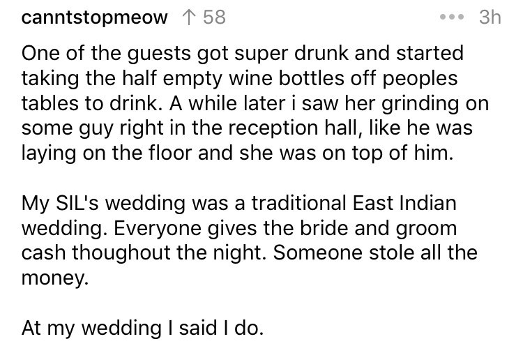Text - 3h canntstopmeow 158 One of the guests got super drunk and started taking the half empty wine bottles off peoples tables to drink. A while later i saw her grinding on some guy right in the reception hall, like he was laying on the floor and she was on top of him My SIL's wedding was a traditional East Indian wedding. Everyone gives the bride and groom cash thoughout the night. Someone stole all the money. At my wedding I said I do.