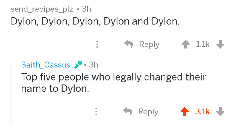 Text - send_recipes_plz 3h Dylon, Dylon, Dylon, Dylon and Dylon. Reply 1.1k Saith_Cassus Зh Top five people who legally changed their name to Dylon 3.1k Reply
