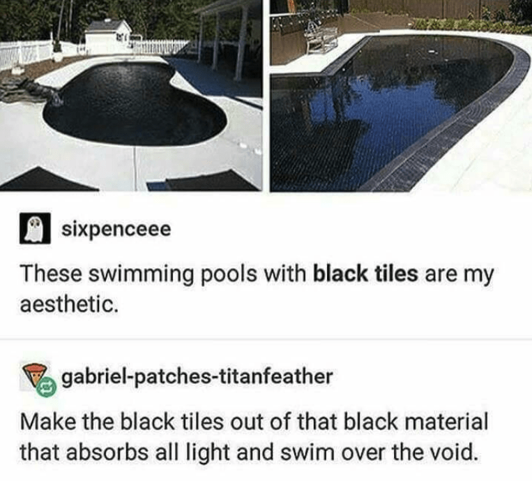 Swimming pool - sixpenceee These swimming pools with black tiles are my aesthetic. gabriel-patches-titanfeather Make the black tiles out of that black material that absorbs all light and swim over the void.