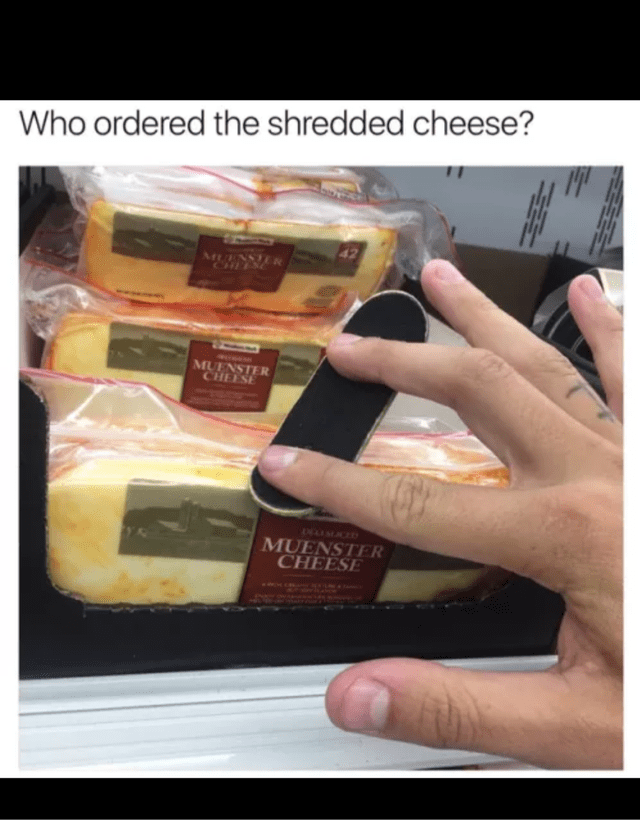 "Guy playing with a tiny skateboard on some cheese under the caption, ""Who ordered the shredded cheese?"""