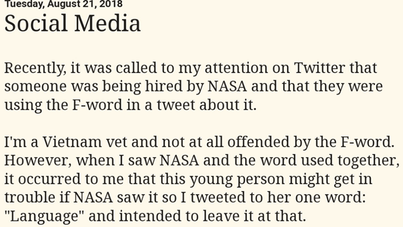 """Text - Tuesday, August 21, 2018 Social Media Recently, it was called to my attention on Twitter that someone was being hired by NASA and that they were using the F-word in a tweet about it. I'm a Vietnam vet and not at all offended by the F-word. However, when I saw NASA and the word used together, it occurred to me that this young person might get in trouble if NASA saw it so I tweeted to her one word: """"Language"""" and intended to leave it at that."""