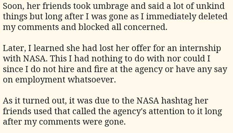 Text - Soon, her friends took umbrage and said a lot of unkind things but long after I was gone as I immediately deleted my comments and blocked all concerned. Later, I learned she had lost her offer for an internship with NASA. This I had nothing to do with nor could I since I do not hire and fire at the agency or have any say on employment whatsoever. As it turned out, it was due to the NASA hashtag her friends used that called the agency's attention to it long after my comments were gone.