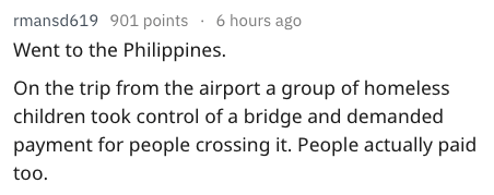 Text - rmansd619 901 points . 6 hours ago Went to the Philippines. On the trip from the airport a group of homeless children took control of a bridge and demanded payment for people crossing it. People actually paid too