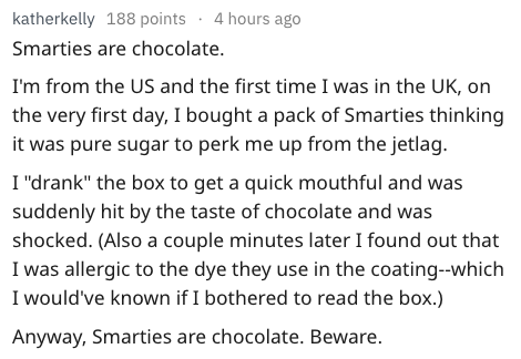 "Text - katherkelly 188 points 4 hours ago Smarties are chocolate. I'm from the US and the first time I was in the UK, on the very first day, I bought a pack of Smarties thinking it was pure sugar to perk me up from the jetlag. I ""drank"" the box to get a quick mouthful and was suddenly hit by the taste of chocolate and was shocked. (Also a couple minutes later I found out that I was allergic to the dye they use in the coating-which I would've known if I bothered to read the box.) Anyway, Smarties"
