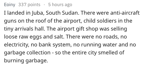 Text - Eoiny 337 points 5 hours ago landed in Juba, South Sudan. There were anti-aircraft guns on the roof of the airport, child soldiers in the tiny arrivals hall. The airport gift shop was selling loose raw eggs and salt. There were no roads, no electricity, no bank system, no running water and no garbage collection - so the entire city smelled of burning garbage.