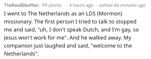 "Text - edited 46 minutes ago TheRealBikeMan 99 points 4 hours ago I went to The Netherlands as an LDS (Mormon) missionary. The first person I tried to talk to stopped me and said, ""uh, I don't speak Dutch, and I'm gay, so Jesus won't work for me"". And he walked away. My companion just laughed and said, ""welcome to the Netherlands""."
