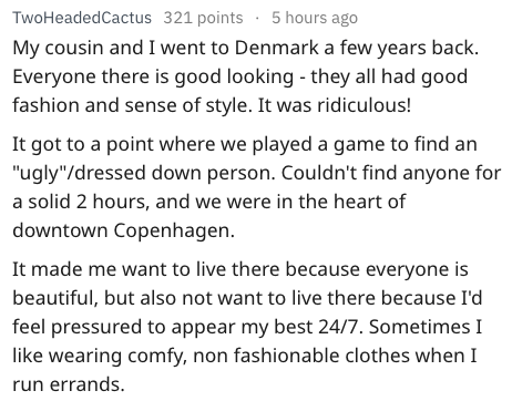 "Text - TwoHeadedCactus 321 points 5 hours ago My cousin and I went to Denmark a few years back. Everyone there is good looking - they all had good fashion and sense of style. It was ridiculous! It got to a point where we played a game to find an ""ugly""/dressed down person. Couldn't find anyone fo a solid 2 hours, and we were in the heart of downtown Copenhagen. It made me want to live there because everyone is beautiful, but also not want to live there because I'd feel pressured to appear my bes"