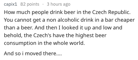 Text - capix1 82 points 3 hours ago How much people drink beer in the Czech Republic. You cannot get a non alcoholic drink in a bar cheaper than a beer. And then I looked it up and low and behold, the Czech's have the highest beer consumption in the whole world And so i moved there...