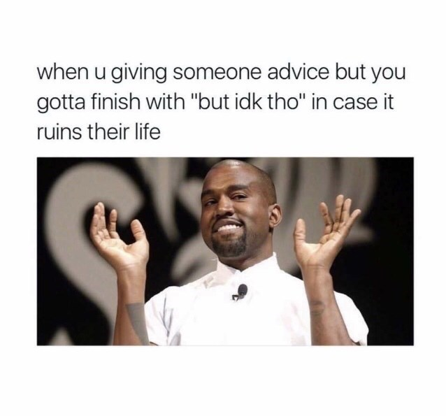 "Pic of Kanye West shrugging his shoulders under the caption, ""When you giving someone advice but you gotta finish with 'but Idk tho' in case it ruins their life"""