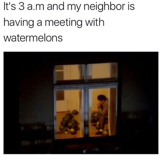 "Pic of a guy sitting in his living room looking pensive in front of some watermelons under the caption, ""It's 3am and my neighbor is having a meeting with watermelons"""