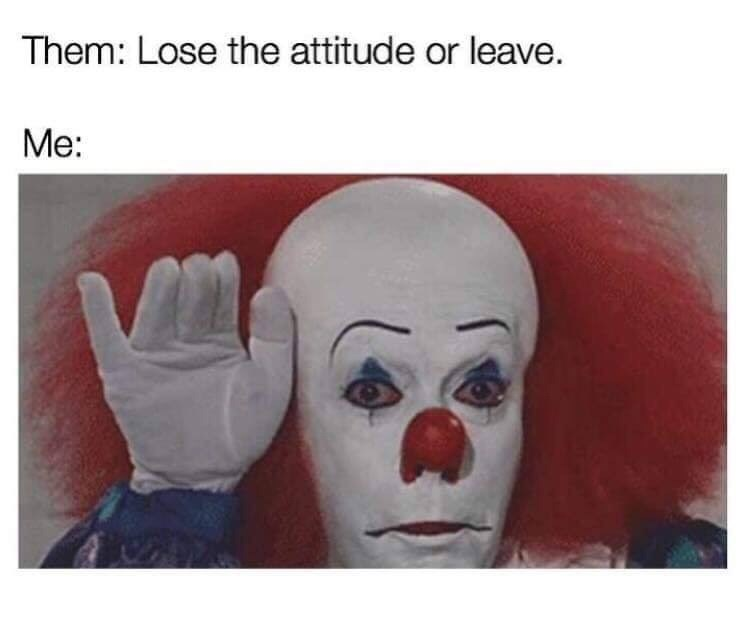 Face - Them: Lose the attitude or leave. Me: