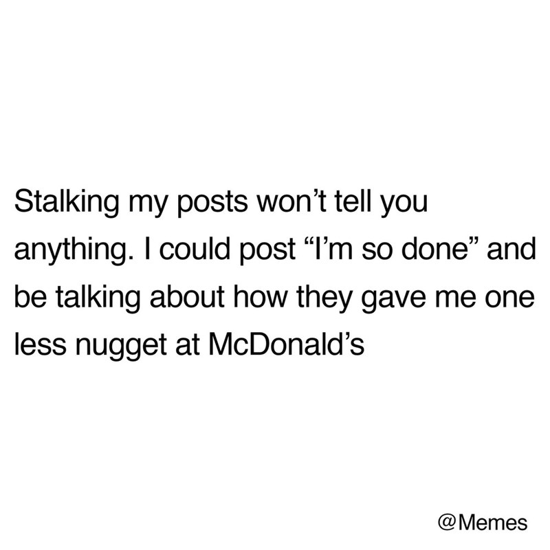 """Text - Stalking my posts won't tell you anything. I could post """"l'm so done"""" and be talking about how they gave me one less nugget at McDonald's @Memes"""