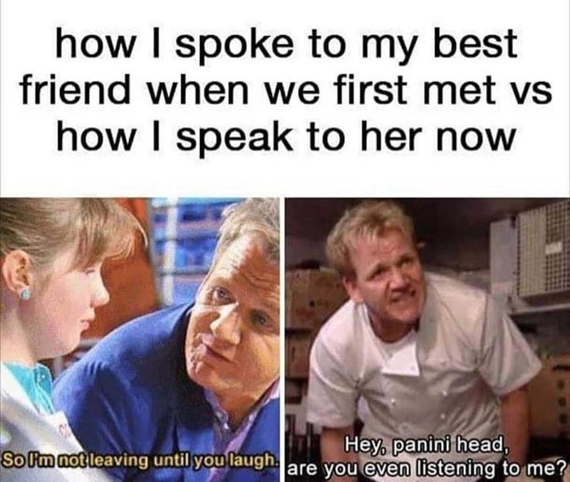 Photo caption - how I spoke to my best friend when we first met vs how I speak to her now Hey, panini head, So Om not leaving until you laughare you even listening to me?