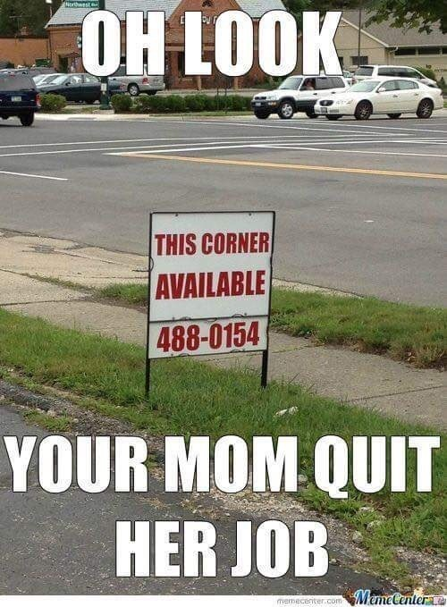 "Pic of a street corner with a sign that says the corner is available; caption reads, ""Oh look, your mom quit her job"""