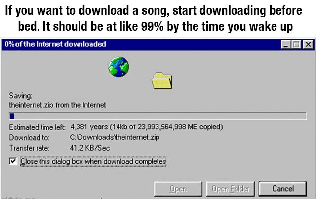 Text - If you want to download a song, start downloading before bed. It should be at like 99% by the time you wake up 0% of the Internet downloaded Saving: theinternet.zip from the Internet Estimated time left 4,381 years (14kb of 23,993,564,998 MB copied) CDownloadstheinternet.zip Download to: Transfer rate: 41.2 KB/Sec M Close this dialog box when download completes Open Open Folder Cancel