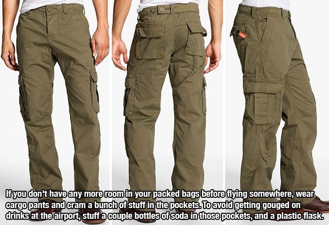 Clothing - fyou don't have any more room in your packed bags before flying somewhere, wear cargo pants and cram a bunch of stuff in the pockets. To avotd getting gouged on drinks at the airpor, stuff acouple bottlesof soda inthose pockets, and a plastic flask
