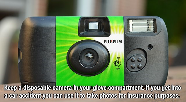 Camera - FUJIFILM ON OFF Keep a disposable camerain your glove compartment, If you get into acar accident you can use it to take photos for insurance purposes.