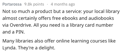 Text - Portarossa 9.8k points 4 months ago Not so much a product but a service: your local library almost certainly offers free ebooks and audiobooks via Overdrive. All you need is a library card number and a PIN Many libraries also offer online learning courses like Lynda. They're a delight.