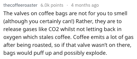 Text - thecoffeeroaster 6.0k points 4 months ago The valves on coffee bags are not for you to smell (although you certainly can!) Rather, they are to release gases like CO2 whilst not letting back in oxygen which stales coffee. Coffee emits a lot of gas after being roasted, so if that valve wasn't on there, bags would puff up and possibly explode.