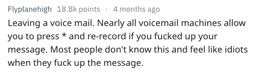 Text - Flyplanehigh 18.8k points 4 months ago Leaving a voice mail. Nearly all voicemail machines allow you to press* and re-record if you fucked up your message. Most people don't know this and feel like idiots when they fuck up the message