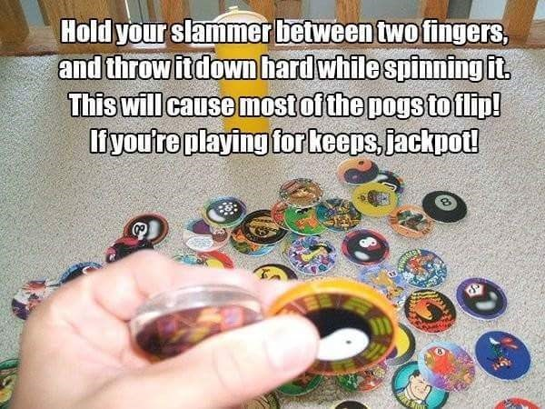 Play - Hold your slammer between two fingers, and throw itdownhardwhile spinning it This will cause mostof the pogs to flip! livou're playing forkeeps,jackpot