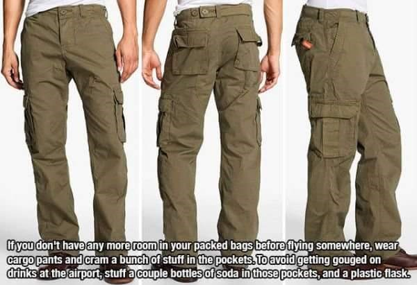 Clothing - fyou don't have any more room in your packed bags before flying somewhere, wear cargo pants and cram a bunch of stuff in the pockets To avoid getting gouged on drinks at the airport, stuff a couple bottles of soda in those pockets, and a plastic flasks