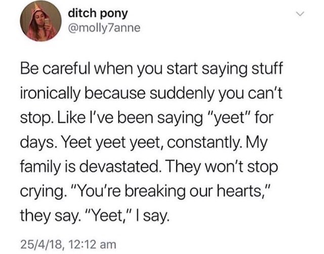 """Text - ditch pony @molly7anne Be careful when you start saying stuff ironically because suddenly you can't stop. Like I've been saying """"yeet"""" for days. Yeet yeet yeet, constantly. My family is devastated. They won't stop crying. """"You're breaking our hearts,"""" they say. """"Yeet,"""" 