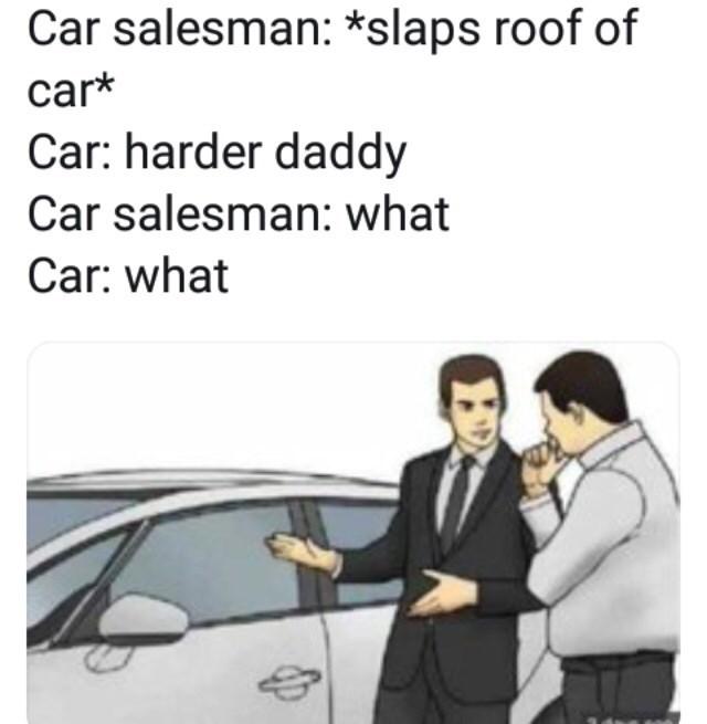 Motor vehicle - Car salesman: *slaps roof of car* Car: harder daddy Car salesman: what Car: what
