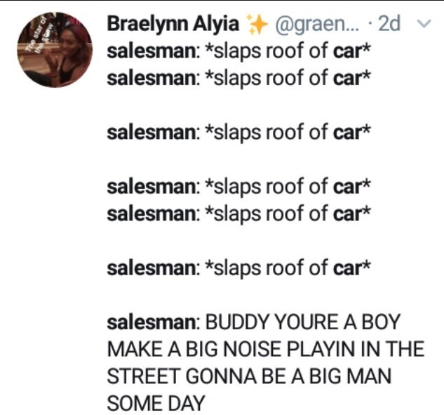 Text - Braelynn Alyia @graen... 2d salesman: *slaps roof of car* salesman: *slaps roof of car* salesman: *slaps roof of car* salesman: *slaps roof of car* salesman: *slaps roof of car* salesman: *slaps roof of car* salesman: BUDDY YOURE A BOY MAKE A BIG NOISE PLAYIN IN THE STREET GONNA BE A BIG MAN SOME DAY The star of