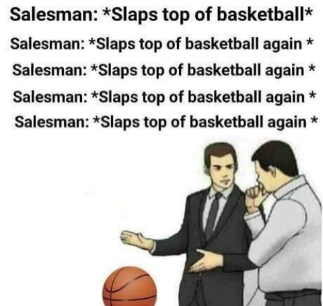 Text - Salesman: *Slaps top of basketball* Salesman: *Slaps top of basketball again Salesman: *Slaps top of basketball again Salesman: *Slaps top of basketball again Salesman: Slaps top of basketball again