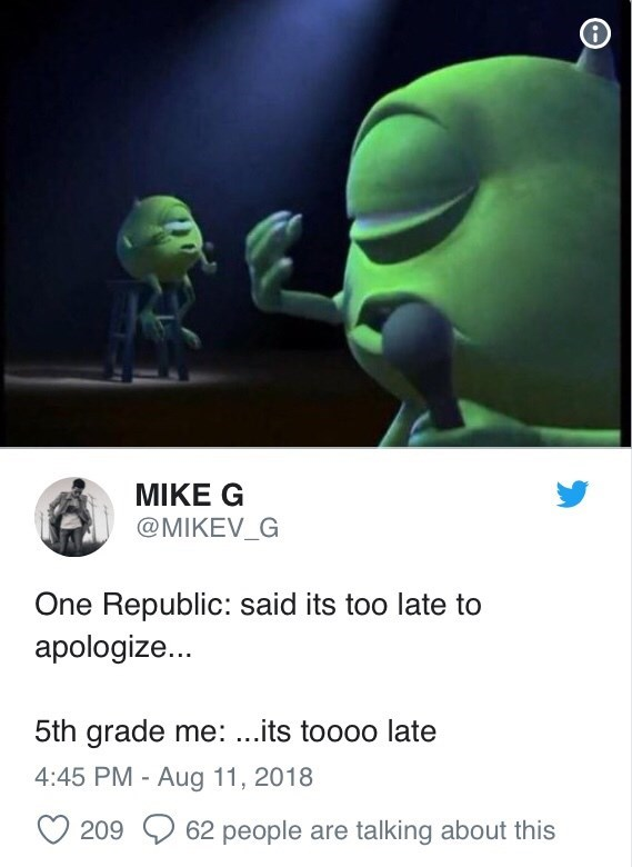 Organism - MIKE G @MIKEV_G One Republic: said its too late to apologize... 5th grade me: ...its toooo late 4:45 PM - Aug 11, 2018 209 62 people are talking about this
