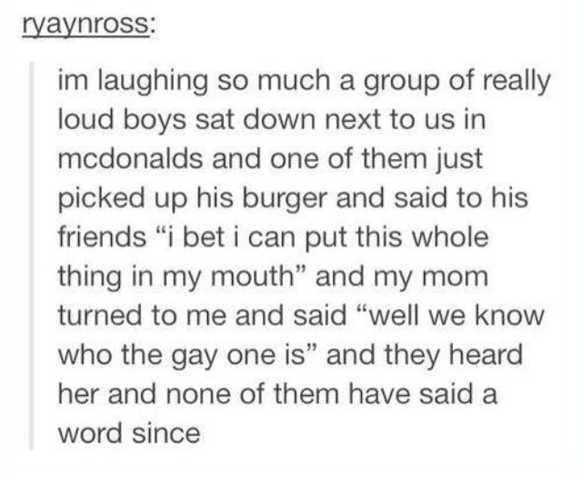 """Text - ryaynross: im laughing so much a group of really loud boys sat down next to us in mcdonalds and one of them just picked up his burger and said to his friends """"i bet i can put this whole thing in my mouth"""" and my mom turned to me and said """"well we know who the gay one is"""" and they heard her and none of them have said a word since"""