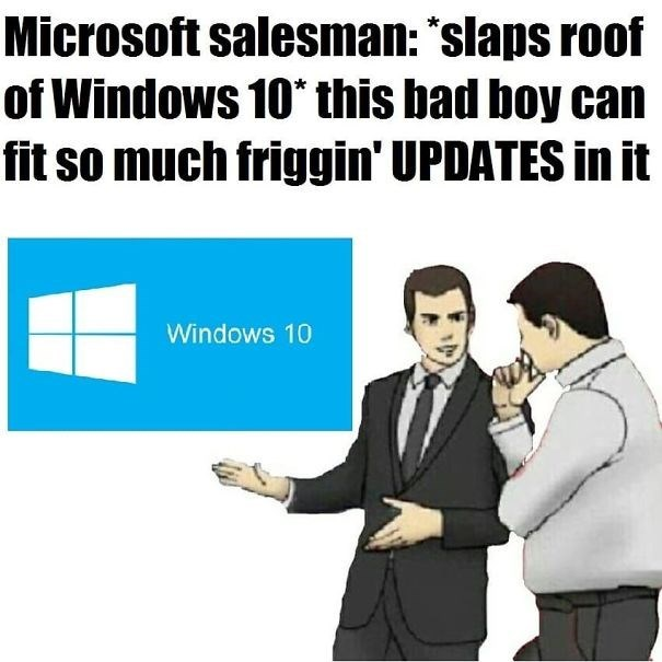 "'Slaps Roof of Car' meme where the car is Windows 10; caption reads, ""Microsoft salesman: *slaps roof of Windows 10* This bad boy can fit so much friggin' updates in it"""