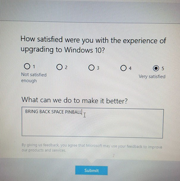 Text - How satisfied were you with the experience of upgrading to Windows 10? O 1 O 2 O 3 Not satisfied Very satisfied enough What can we do to make it better? BRING BACK SPACE PINBALL T By giving us feedback, you agree that Microsoft may use your feedback to improve our products and services. Submit