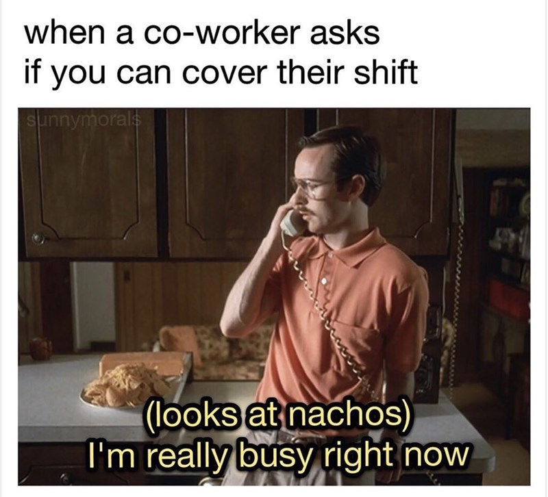 "Caption that reads, ""When a coworker asks if you can cover their shift"" above a pic of Kip from Napolean Dynamite on the phone saying, ""(looks at nachos) I'm really busy right now"""