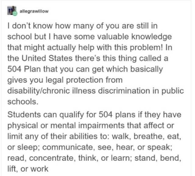 Text - allegrawillow I don't know how many of you are still in school but I have some valuable knowledge that might actually help with this problem! In the United States there's this thing called a 504 Plan that you can get which basically gives you legal protection from disability/chronic illness discrimination in public schools. Students can qualify for 504 plans if they have physical or mental impairments that affect or limit any of their abilities to: walk, breathe, eat, or sleep; communicat