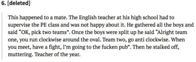 """Text - 6. [deleted] This happened to a mate. The English teacher at his high school had to supervise the PE class and was not happy about it. He gathered all the boys and said """"OK, pick two teams"""". Once the boys were split up he said """"Alright team one, you run clockwise around the oval. Team two, go anti clockwise. When you meet, have a fight, I'm going to the fucken pub"""". Then he stalked off, muttering. Teacher of the year"""