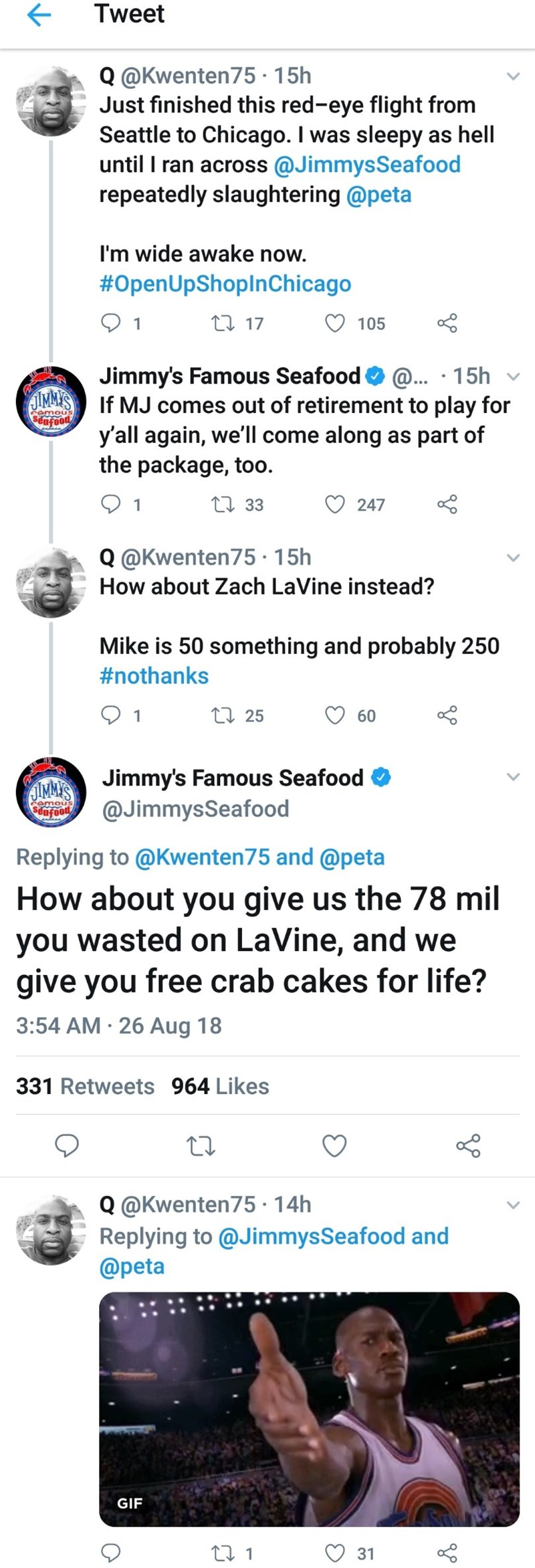 Text - Tweet Q @Kwenten75-15h Just finished this red-eye flight from Seattle to Chicago. I was sleepy as hell until I ran across @JimmysSeafood repeatedly slaughtering @peta I'm wide awake now. #OpenUpShoplnChicago L 17 105 1 Jimmy's Famous Seafood MM'SIf MJ comes out of retirement to play for @... 15h emou eufoo y'all again, we'll come along as part of the package, too. L 33 247 1 Q@Kwenten75 15h How about Zach LaVine instead? Mike is 50 something and probably 250 #nothanks L 25 60 AMMSJimmy's