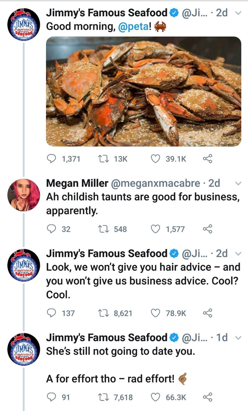 Crab - Jimmy's Famous Seafood Good morning, @peta! @Ji... 2d IMM'S Semous Sncood LI 13K 1,371 39.1K Megan Miller @meganxmacabre 2d Ah childish taunts are good for business, apparently. L. 548 32 1,577 Jimmy's Famous Seafood@Ji... 2d SIMMYS Look, we won't give you hair advice - and amous poofops you won't give us business advice. Cool? Cool. ti 8,621 137 78.9K @Ji... 1d Jimmy's Famous Seafood JIMMY'S She's still not going to date you. poofoas A for effort tho - rad effort! ti 7,618 91 66.3K