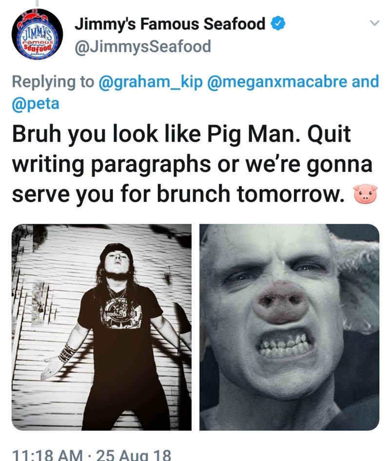 Facial expression - Jimmy's Famous Seafood @JimmysSeafood Pamous $ ufood Replying to @graham_kip @meganxmacabre and @peta Bruh you look like Pig Man. Quit writing paragraphs or we're gonna serve you for brunch tomorrow. modub 11:18 AM 25 Aug 18