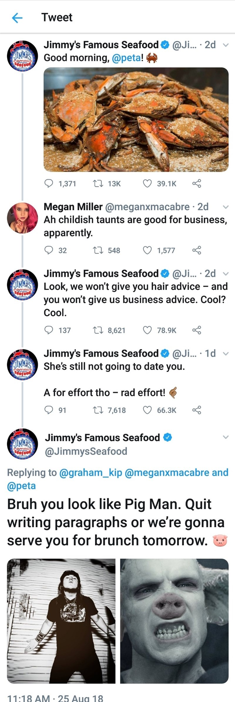 Text - Tweet Jimmy's Famous Seafood JIMMY'SGood morning, @peta! @Ji... 2d emous sncood LI 13K 1,371 39.1K Megan Miller @meganxmacabre 2d Ah childish taunts are good for business, apparently. L548 32 1,577 Jimmy's Famous Seafood @Ji... 2d and QIMMLook, we won't give you hair advice you won't give us business advice. Cool? Seufood Cool. Li 8,621 137 78.9K @Ji... 1d Jimmy's Famous Seafood JIMMY'S She's still not going to date you. poofo A for effort tho - rad effort! t 7,618 91 66.3K Jimmy's Famous