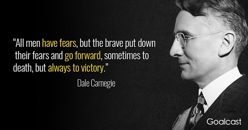 """Text - """"All men have fears, but the brave put down their fears and go forward, sometimes to death, but always to victory."""" Dale Carnegie Goalcast"""