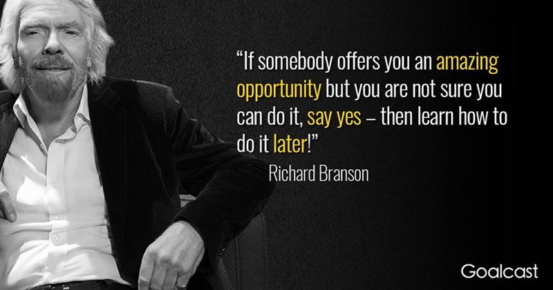 """Text - """"If somebody offers you an amazing opportunity but you are not sure you can do it, say yes - then learn how to do it later!"""" Richard Branson Goalcast"""