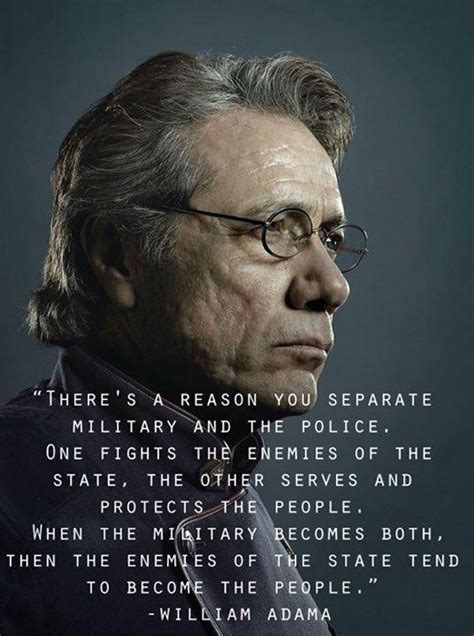 """Text - """"THERE S A REASON YOU SEPARATE MILITARY AND THE POLICE ONE FIGHTS THE ENEMIES OF THE STATE, THE OTHER SERVES AND PROTECTSTHE PEOPLE WHEN THE MIITARY BECOMES BOTH, THEN THE ENEMIES OF THE STATE TEND TO BECOME THE PEOPLE."""" -WILLIAM ADAMA"""