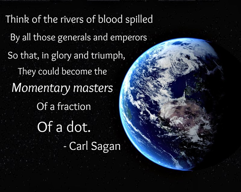 Planet - Think of the rivers of blood spilled By all those generals and emperors So that, in glory and triumph, They could become the Momentary masters Of a fraction Of a dot. - Carl Sagan