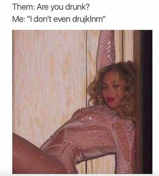 meme about being super drunk with pic of Beyonce in a leotard leaning against a wall