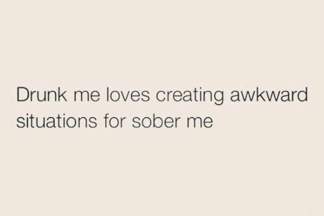 meme about doing things when drunk that will affect you when sober