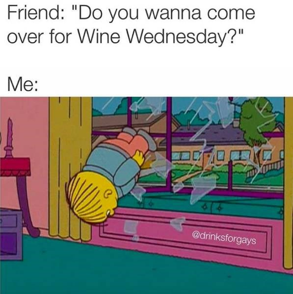 meme about always being up for drinking with pic of Ralph from The Simpsons crashing through a window