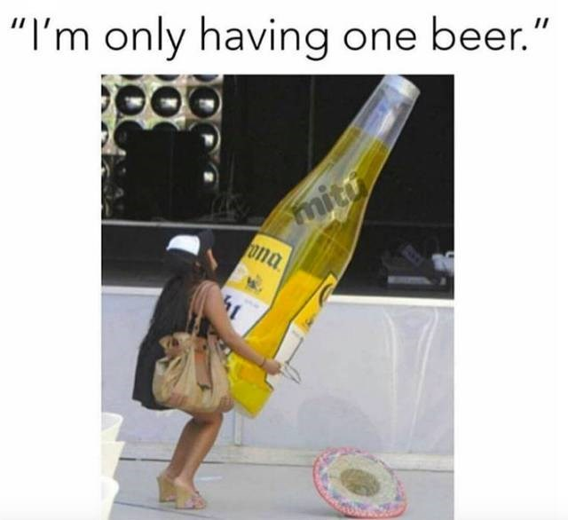 meme about only drinking one beer with pic of woman holding a giant bottle taller than her