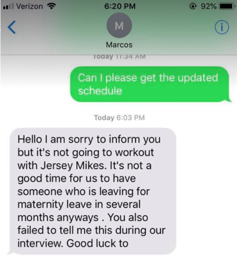 Text - 92% .l Verizon 6:20 PM M i Marcos Today T1:34 AM Can please get the updated schedule Today 6:03 PM Hello I am sorry to inform you but it's not going to workout with Jersey Mikes. It's not a good time for us to have someone who is leaving for maternity leave in several months anyways. You also failed to tell me this during our interview. Good luck to